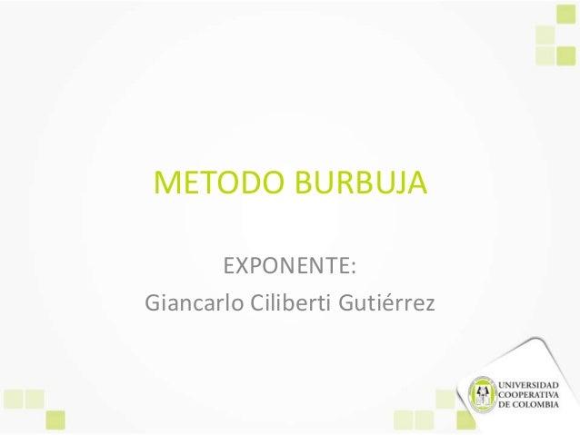 METODO BURBUJA       EXPONENTE:Giancarlo Ciliberti Gutiérrez