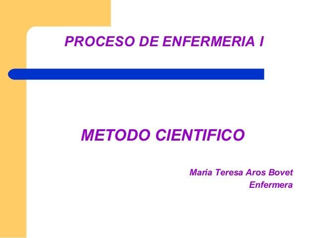PROCESO DE ENFERMERIA I METODO CIENTIFICO              Maria Teresa Aros Bovet                            Enfermera