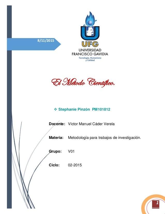 1 8/11/2015 El Método Científico.  Stephanie Pinzón PM101812 Docente: Víctor Manuel Cáder Verela Materia: Metodología par...