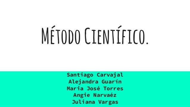 MétodoCientífico. Santiago Carvajal Alejandra Guarín Maria José Torres Angie Narvaéz Juliana Vargas