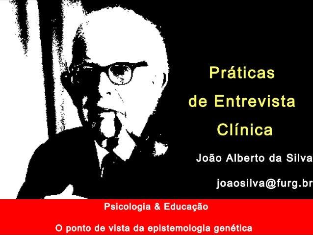 Psicologia & Educação O ponto de vista da epistemologia genética Práticas de Entrevista Clínica João Alberto da Silva joao...