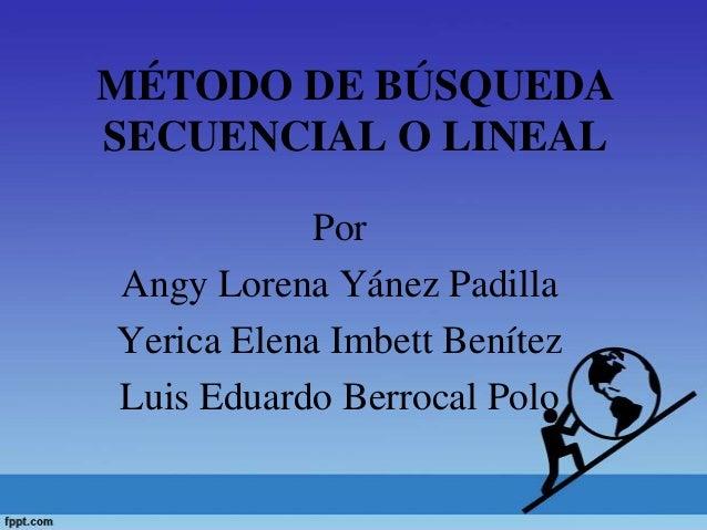 MÉTODO DE BÚSQUEDASECUENCIAL O LINEALPorAngy Lorena Yánez PadillaYerica Elena Imbett BenítezLuis Eduardo Berrocal Polo