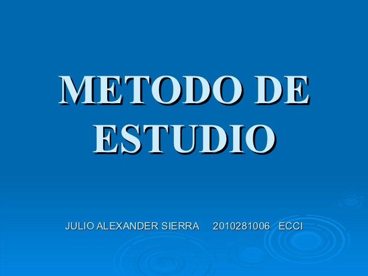 METODO DE ESTUDIO JULIO ALEXANDER SIERRA  2010281006  ECCI