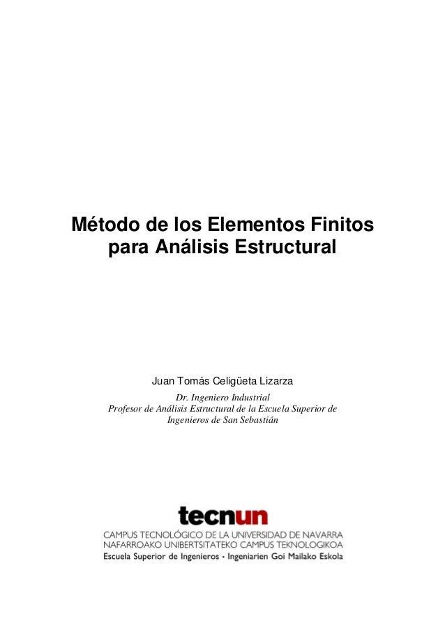 Método de los Elementos Finitos para Análisis Estructural Juan Tomás Celigüeta Lizarza Dr. Ingeniero Industrial Profesor d...