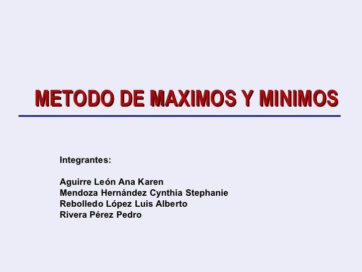 METODO DE MAXIMOS Y MINIMOS Integrantes: Aguirre León Ana Karen  Mendoza Hernández Cynthia Stephanie Rebolledo López Luis ...
