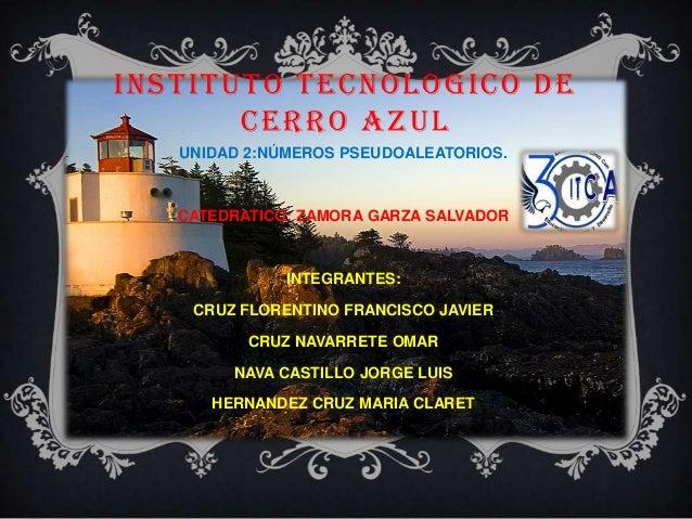 INSTITUTO TECNOLOGICO DE CERRO AZUL UNIDAD 2:NÚMEROS PSEUDOALEATORIOS. CATEDRATICO: ZAMORA GARZA SALVADOR INTEGRANTES: CRU...