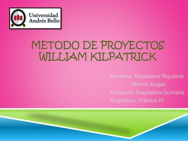 METODO DE PROYECTOS WILLIAM KILPATRICK Nombres: Magdalena Riquelme Marina Vargas Profesora: Magdalena Quintana Asignatura:...