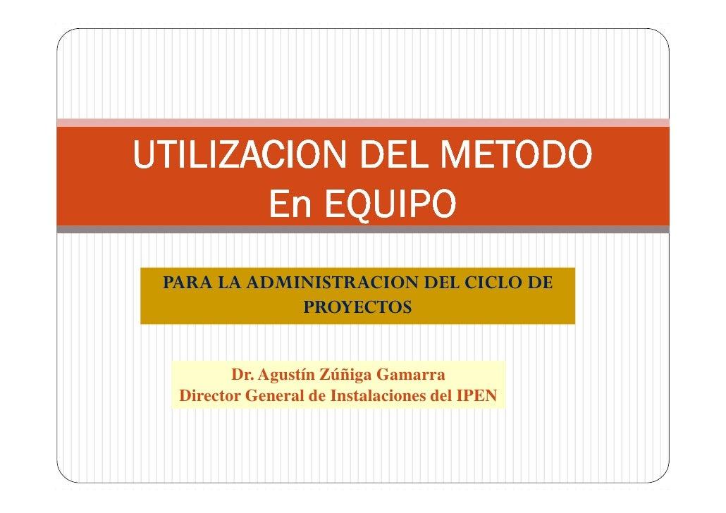 UTILIZACION DEL METODO        En EQUIPO  PARA LA ADMINISTRACION DEL CICLO DE              PROYECTOS            Dr. Agustín...