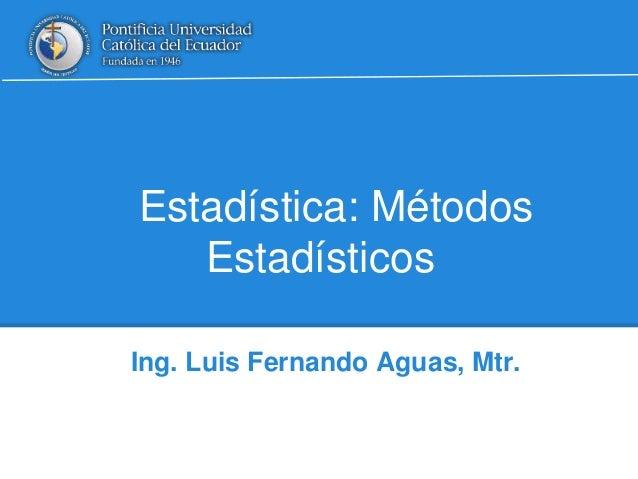 Estadística: Métodos  Estadísticos  Ing. Luis Fernando Aguas, Mtr.