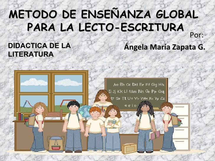 METODO DE ENSEÑANZA GLOBAL  PARA LA LECTO-ESCRITURA                                   Por:DIDACTICA DE LA   Ángela María Z...