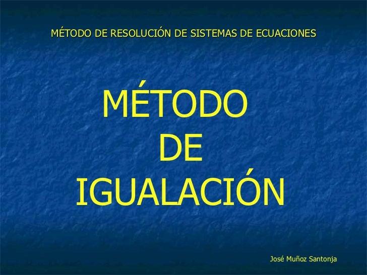 MÉTODO DE RESOLUCIÓN DE SISTEMAS DE ECUACIONES MÉTODO  DE IGUALACIÓN José Muñoz Santonja
