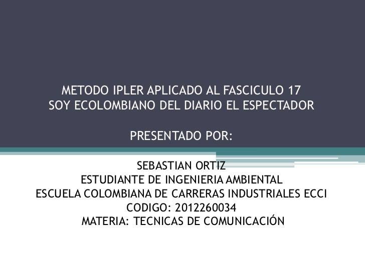 METODO IPLER APLICADO AL FASCICULO 17  SOY ECOLOMBIANO DEL DIARIO EL ESPECTADOR               PRESENTADO POR:             ...