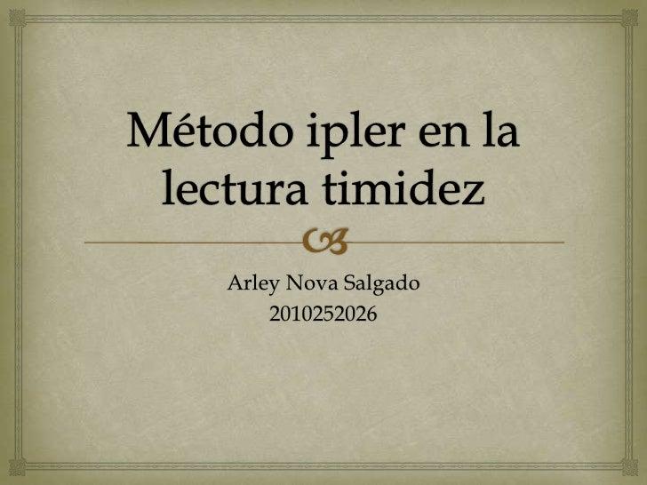 Método ipler en la lecturatimidez<br />Arley Nova Salgado<br />2010252026<br />