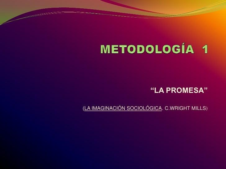 """METODOLOGÍA  1<br />""""LA PROMESA""""<br />(LA IMAGINACIÓN SOCIOLÓGICA. C.WRIGHT MILLS)<br />"""