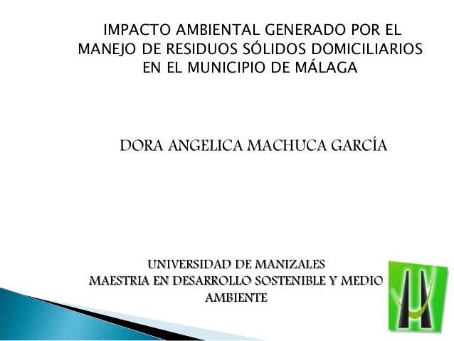 IMPACTO AMBIENTAL GENERADO POR EL MANEJO DE RESIDUOS SÓLIDOS DOMICILIARIOS EN EL MUNICIPIO DE MÁLAGA DORA ANGELICA MACHUCA...