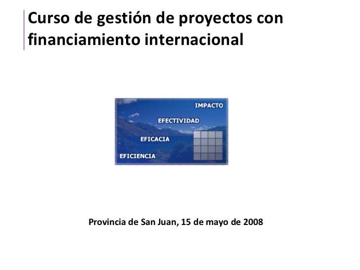 Curso de gestión de proyectos con financiamiento internacional Provincia de San Juan, 15 de mayo de 2008