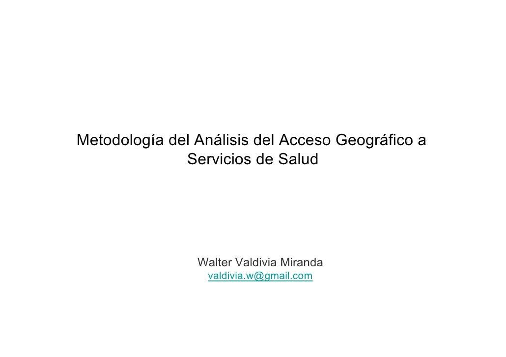 Metodología del Análisis del Acceso Geográfico a              Servicios de Salud                Walter Valdivia Miranda   ...