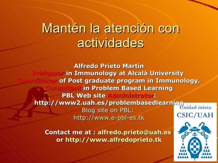 Mantén la atención con actividades Alfredo Prieto Martín Professor  in Immunology at Alcalá University  Coordinator  of Po...