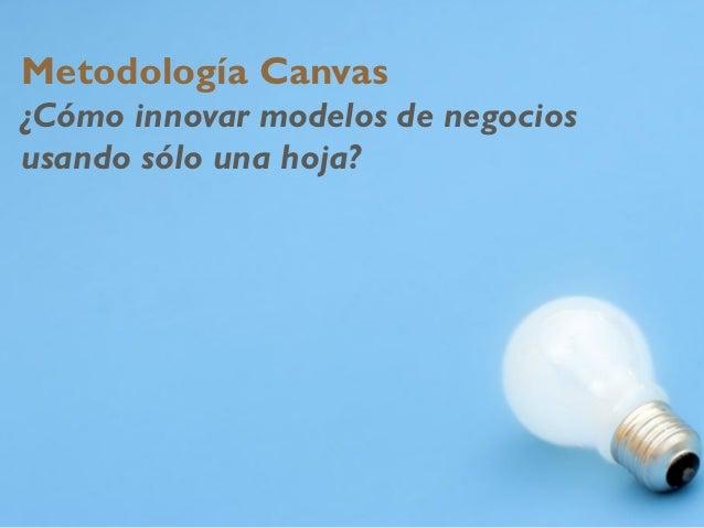 Metodología canvas. ¿Cómo innovar modelos de negocios usando sólo una hoja?