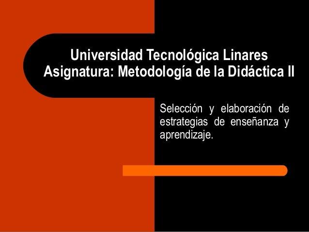 Universidad Tecnológica Linares Asignatura: Metodología de la Didáctica II Selección y elaboración de estrategias de enseñ...