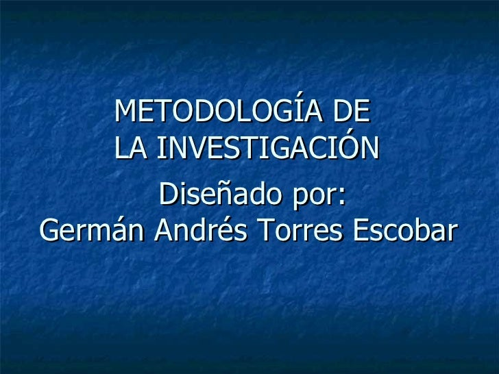 METODOLOGÍA DE  LA INVESTIGACIÓN Diseñado por: Germán Andrés Torres Escobar