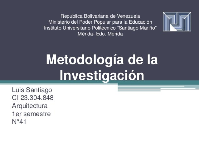 Metodología de la Investigación Luis Santiago CI 23.304.848 Arquitectura 1er semestre N°41 Republica Bolivariana de Venezu...