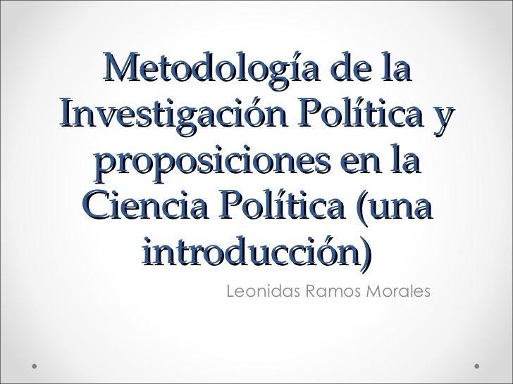 Metodología de la Investigación Política y proposiciones en la Ciencia Política (una introducción) Leonidas Ramos Morales