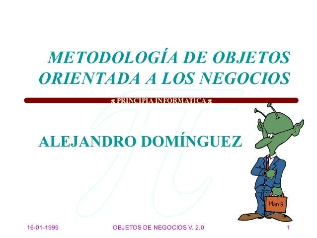  PRINCIPIA INFORMATICA  16-01-1999 OBJETOS DE NEGOCIOS V. 2.0 1 METODOLOGÍA DE OBJETOS ORIENTADA A LOS NEGOCIOS ALEJANDR...