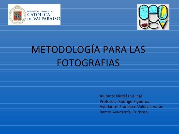 METODOLOGÍA PARA LAS  FOTOGRAFIAS  Alumno: Nicolás Salinas Profesor:  Rodrigo Figueroa Ayudante: Francisco Valdivia Varas ...
