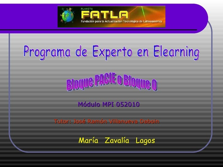Programa de Experto en Elearning Módulo MPI 052010 Tutor: José Ramón Villanueva Daboin Bloque PACIE o Bloque 0 María  Zava...