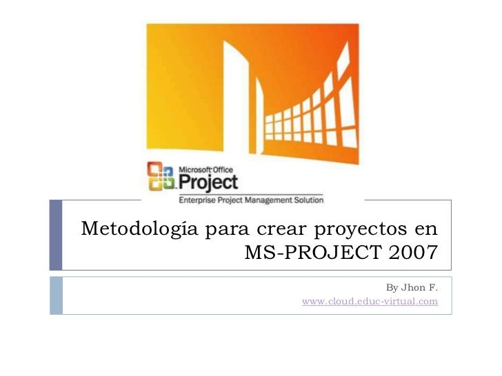 Metodología para crear proyectos en MS-PROJECT 2007<br />By Jhon F. <br />www.cloud.educ-virtual.com<br />