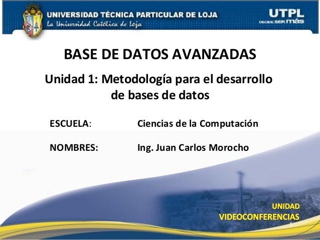 BASE DE DATOS AVANZADASUnidad 1: Metodología para el desarrollo           de bases de datosESCUELA:        Ciencias de la ...
