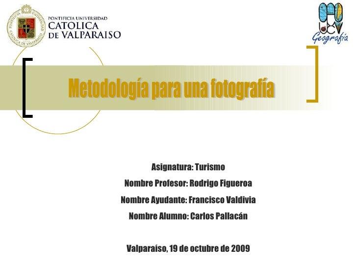 Metodología para una fotografía Asignatura: Turismo Nombre Profesor: Rodrigo Figueroa Nombre Ayudante: Francisco Valdivia ...