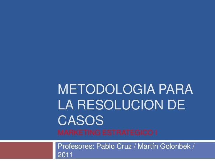 Metodologia para la resolucion de casosMarketing estrategico i<br />Profesores: Pablo Cruz / Martín Golonbek / 2011<br />