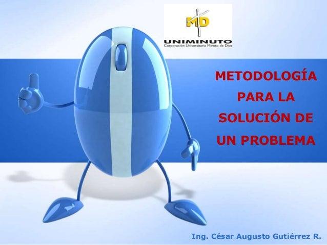 METODOLOGÍA PARA LA SOLUCIÓN DE UN PROBLEMA Ing. César Augusto Gutiérrez R.