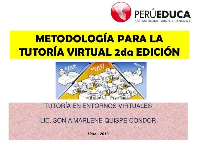 METODOLOGÍA PARA LA TUTORÍA VIRTUAL 2da EDICIÓN TUTORÍA EN ENTORNOS VIRTUALES LIC. SONIA MARLENE QUISPE CÓNDOR Lima - 2013
