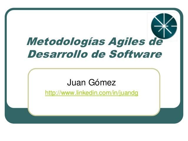 Metodologías Agiles de Desarrollo de Software Juan Gómez http://www.linkedin.com/in/juandg