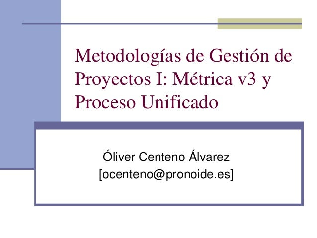Metodologías de Gestión de Proyectos I: Métrica v3 y Proceso Unificado Óliver Centeno Álvarez [ocenteno@pronoide.es]
