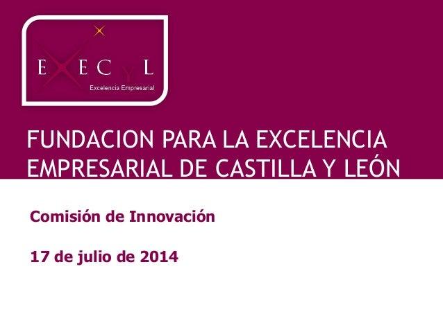 FUNDACION PARA LA EXCELENCIA EMPRESARIAL DE CASTILLA Y LEÓN Comisión de Innovación 17 de julio de 2014