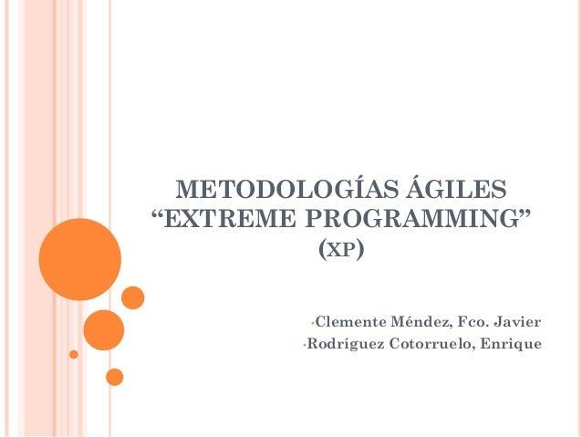 "METODOLOGÍAS ÁGILES""EXTREME PROGRAMMING""          (XP)         •Clemente   Méndez, Fco. Javier        •Rodríguez   Cotorru..."
