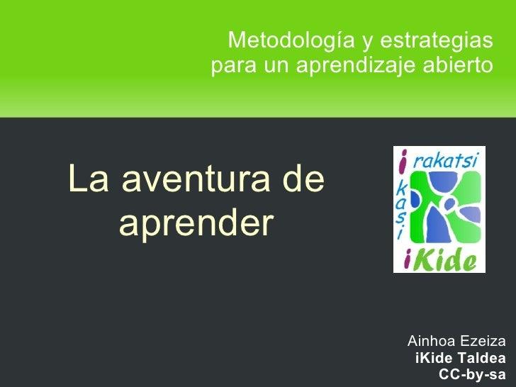 Metodología y estrategias para un aprendizaje abierto Ainhoa Ezeiza iKide Taldea CC-by-sa La aventura de aprender