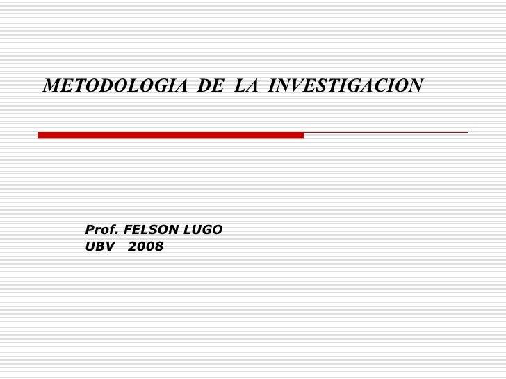 METODOLOGIA  DE  LA  INVESTIGACION Prof. FELSON LUGO UBV  2008