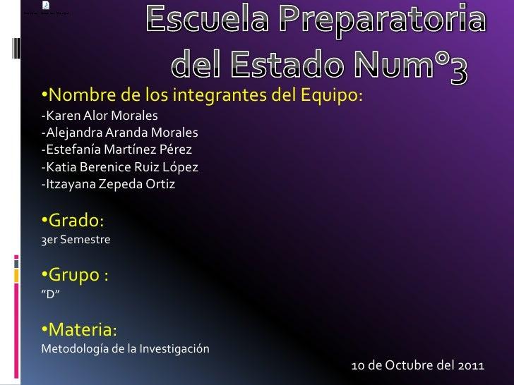 Escuela Preparatoria del Estado Num°3<br /><ul><li>Nombre de los integrantes del Equipo:-Karen Alor Morales-Alejandra Aran...