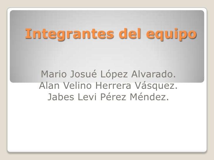 Integrantes del equipo<br />Mario Josué López Alvarado.<br />Alan Velino Herrera Vásquez.<br />Jabes Levi Pérez Méndez.<br />