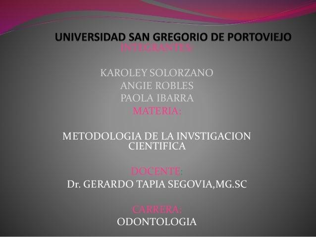 INTEGRANTES: KAROLEY SOLORZANO ANGIE ROBLES PAOLA IBARRA MATERIA: METODOLOGIA DE LA INVSTIGACION CIENTIFICA DOCENTE: Dr. G...