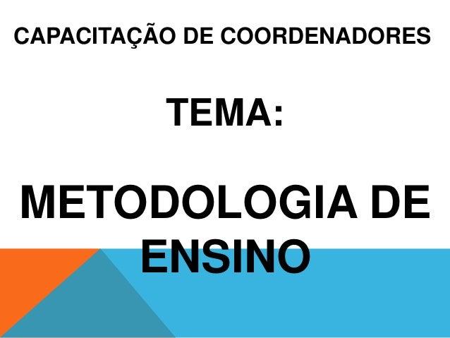 CAPACITAÇÃO DE COORDENADORES TEMA: METODOLOGIA DE ENSINO