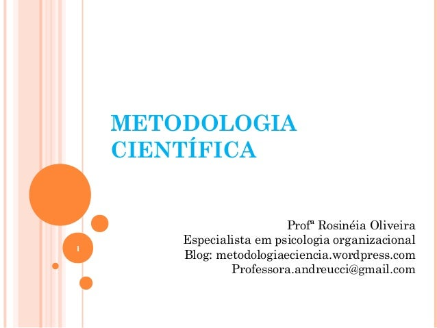 METODOLOGIA CIENTÍFICA Profª Rosinéia Oliveira Especialista em psicologia organizacional Blog: metodologiaeciencia.wordpre...