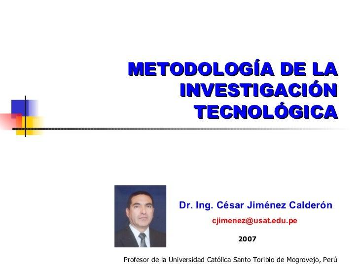 METODOLOGÍA DE LA INVESTIGACIÓN TECNOLÓGICA Dr. Ing. César Jiménez Calderón [email_address]   2007 Profesor de la Universi...
