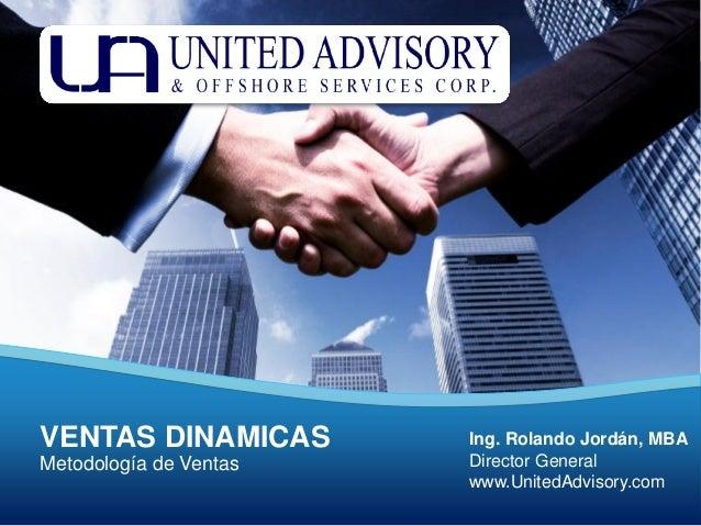 www.UnitedAdvisory.com Tel. +502 226 8286 Panamá Metodología de Ventas VENTAS DINAMICAS Ing. Rolando Jordán, MBA Director ...