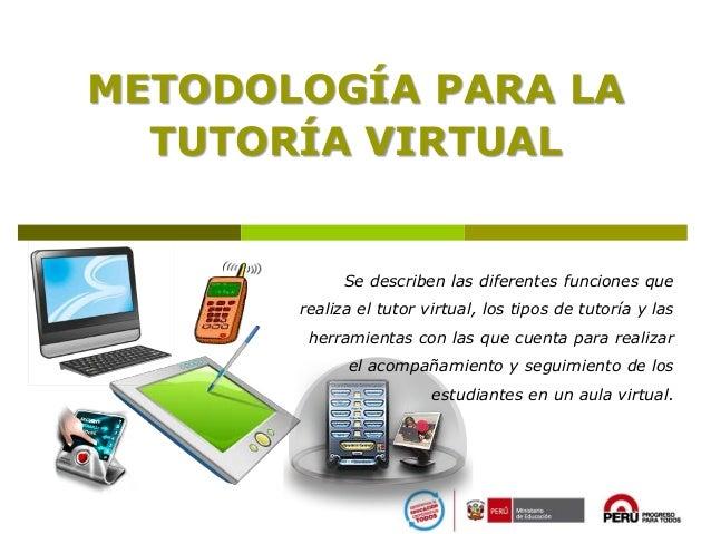 METODOLOGÍA PARA LA TUTORÍA VIRTUAL Se describen las diferentes funciones que realiza el tutor virtual, los tipos de tutor...